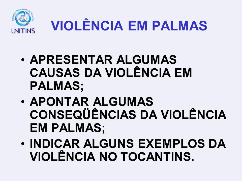VIOLÊNCIA EM PALMAS APRESENTAR ALGUMAS CAUSAS DA VIOLÊNCIA EM PALMAS;