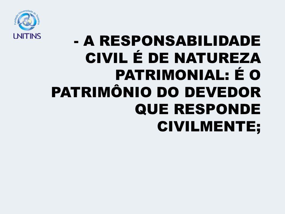A RESPONSABILIDADE CIVIL É DE NATUREZA PATRIMONIAL: É O PATRIMÔNIO DO DEVEDOR QUE RESPONDE CIVILMENTE;