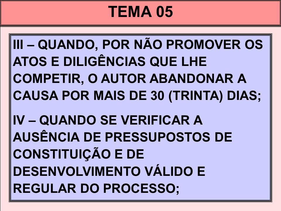 TEMA 05 III – QUANDO, POR NÃO PROMOVER OS ATOS E DILIGÊNCIAS QUE LHE COMPETIR, O AUTOR ABANDONAR A CAUSA POR MAIS DE 30 (TRINTA) DIAS;