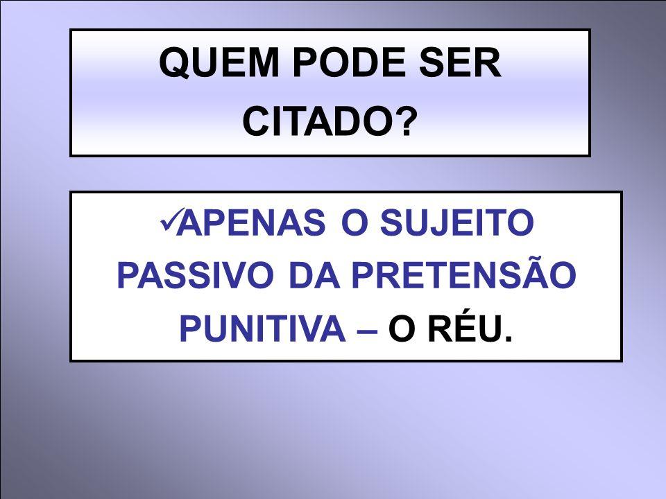 APENAS O SUJEITO PASSIVO DA PRETENSÃO PUNITIVA – O RÉU.