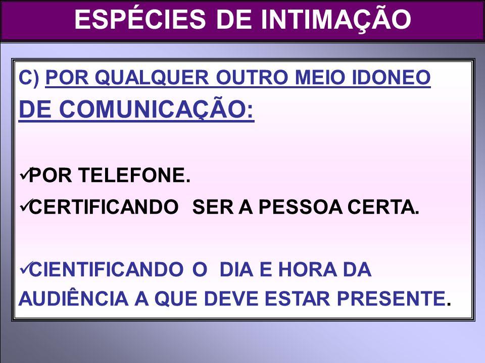 ESPÉCIES DE INTIMAÇÃO C) POR QUALQUER OUTRO MEIO IDONEO DE COMUNICAÇÃO: POR TELEFONE. CERTIFICANDO SER A PESSOA CERTA.