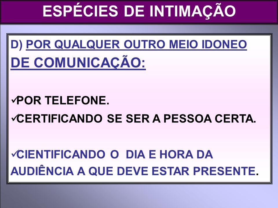 ESPÉCIES DE INTIMAÇÃO D) POR QUALQUER OUTRO MEIO IDONEO DE COMUNICAÇÃO: POR TELEFONE. CERTIFICANDO SE SER A PESSOA CERTA.