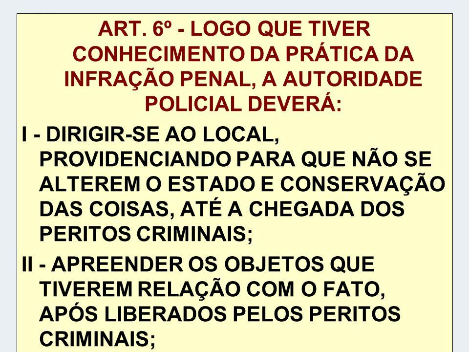 ART. 6º - LOGO QUE TIVER CONHECIMENTO DA PRÁTICA DA INFRAÇÃO PENAL, A AUTORIDADE POLICIAL DEVERÁ: