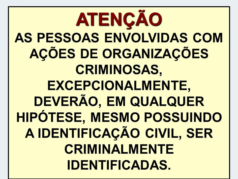 ATENÇÃO AS PESSOAS ENVOLVIDAS COM AÇÕES DE ORGANIZAÇÕES CRIMINOSAS, EXCEPCIONALMENTE, DEVERÃO, EM QUALQUER HIPÓTESE, MESMO POSSUINDO A IDENTIFICAÇÃO CIVIL, SER CRIMINALMENTE IDENTIFICADAS.