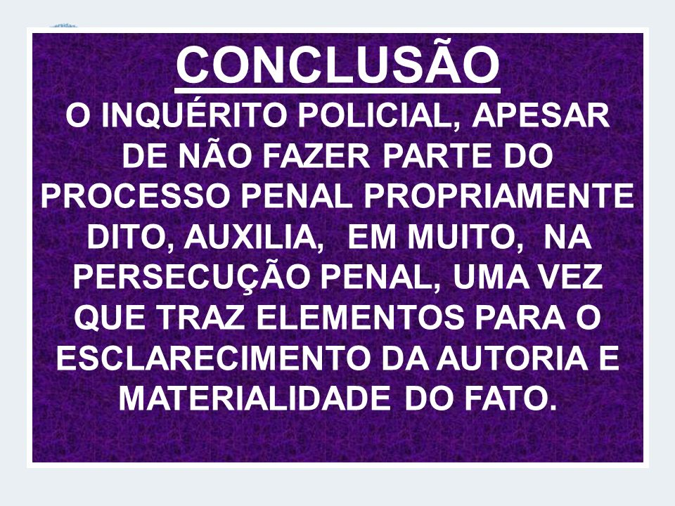 CONCLUSÃO O INQUÉRITO POLICIAL, APESAR DE NÃO FAZER PARTE DO PROCESSO PENAL PROPRIAMENTE DITO, AUXILIA, EM MUITO, NA PERSECUÇÃO PENAL, UMA VEZ QUE TRAZ ELEMENTOS PARA O ESCLARECIMENTO DA AUTORIA E MATERIALIDADE DO FATO.