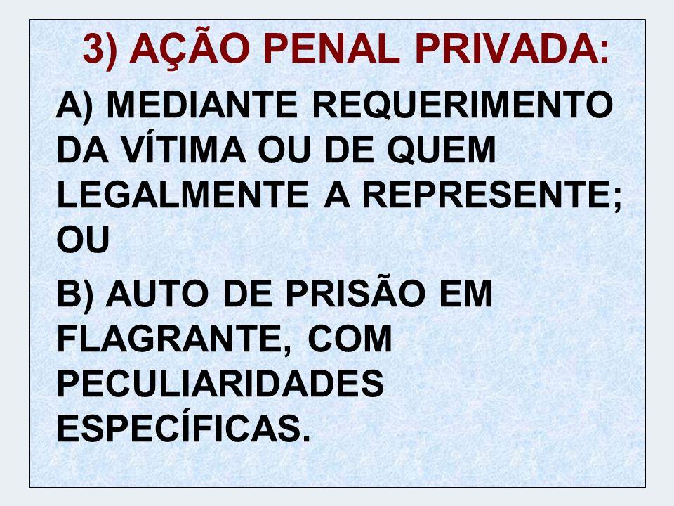 3) AÇÃO PENAL PRIVADA:A) MEDIANTE REQUERIMENTO DA VÍTIMA OU DE QUEM LEGALMENTE A REPRESENTE; OU.