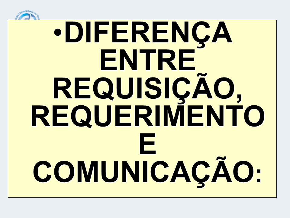 DIFERENÇA ENTRE REQUISIÇÃO, REQUERIMENTO E COMUNICAÇÃO: