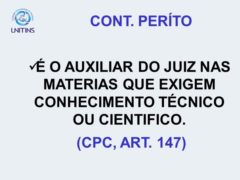 CONT. PERÍTO É O AUXILIAR DO JUIZ NAS MATERIAS QUE EXIGEM CONHECIMENTO TÉCNICO OU CIENTIFICO. (CPC, ART. 147)