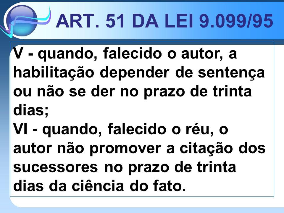 ART. 51 DA LEI 9.099/95 V - quando, falecido o autor, a habilitação depender de sentença ou não se der no prazo de trinta dias;
