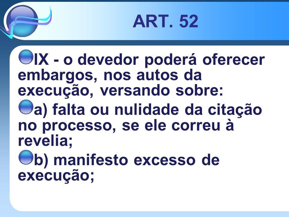 ART. 52 IX - o devedor poderá oferecer embargos, nos autos da execução, versando sobre: