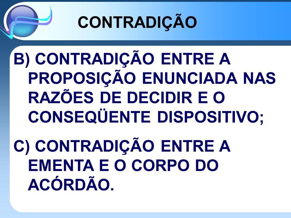 CONTRADIÇÃO B) CONTRADIÇÃO ENTRE A PROPOSIÇÃO ENUNCIADA NAS RAZÕES DE DECIDIR E O CONSEQÜENTE DISPOSITIVO;