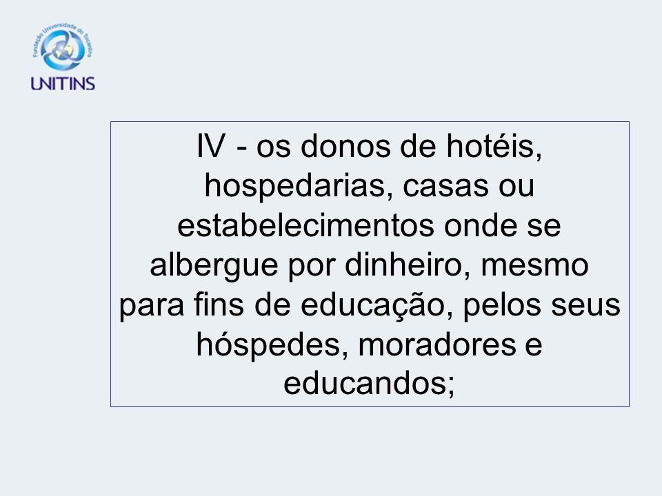 IV - os donos de hotéis, hospedarias, casas ou estabelecimentos onde se albergue por dinheiro, mesmo para fins de educação, pelos seus hóspedes, moradores e educandos;