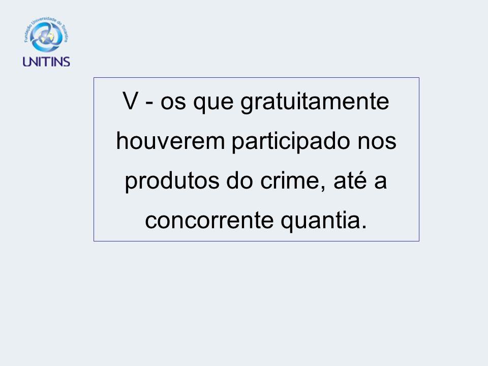 V - os que gratuitamente houverem participado nos produtos do crime, até a concorrente quantia.