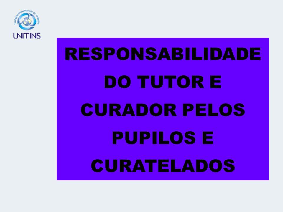 RESPONSABILIDADE DO TUTOR E CURADOR PELOS PUPILOS E CURATELADOS