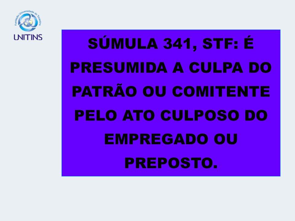 SÚMULA 341, STF: É PRESUMIDA A CULPA DO PATRÃO OU COMITENTE PELO ATO CULPOSO DO EMPREGADO OU PREPOSTO.