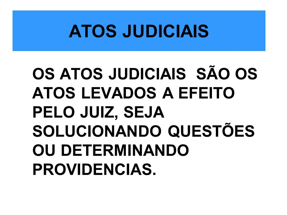 ATOS JUDICIAIS OS ATOS JUDICIAIS SÃO OS ATOS LEVADOS A EFEITO PELO JUIZ, SEJA SOLUCIONANDO QUESTÕES OU DETERMINANDO PROVIDENCIAS.
