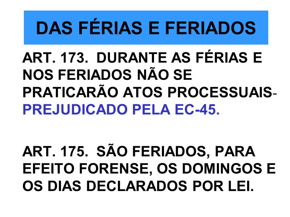 DAS FÉRIAS E FERIADOS ART. 173. DURANTE AS FÉRIAS E NOS FERIADOS NÃO SE PRATICARÃO ATOS PROCESSUAIS- PREJUDICADO PELA EC-45.