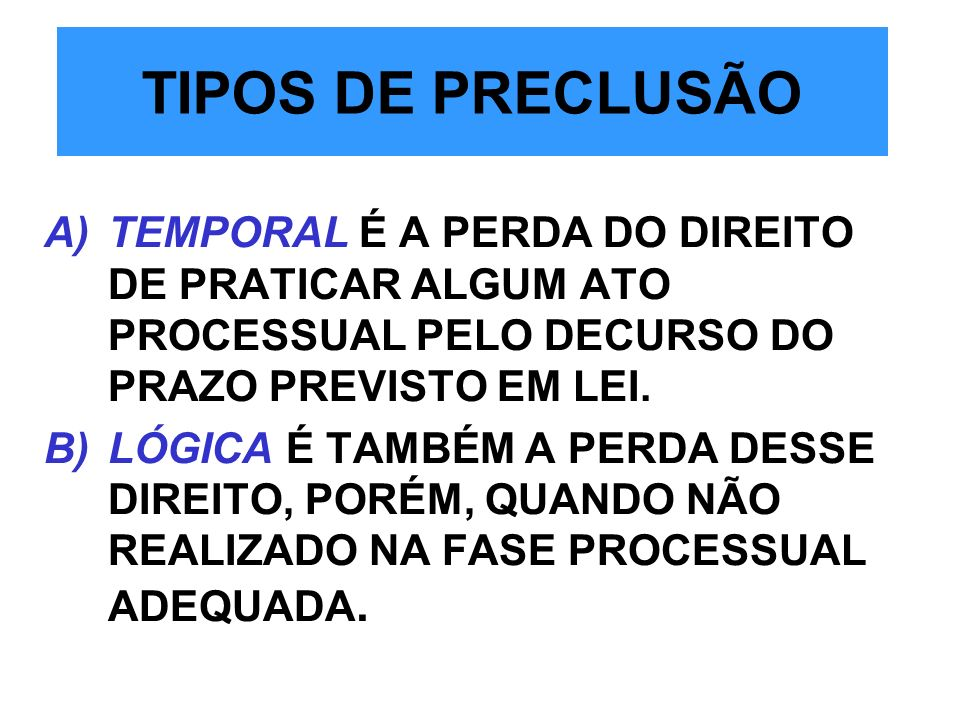 TIPOS DE PRECLUSÃO TEMPORAL É A PERDA DO DIREITO DE PRATICAR ALGUM ATO PROCESSUAL PELO DECURSO DO PRAZO PREVISTO EM LEI.