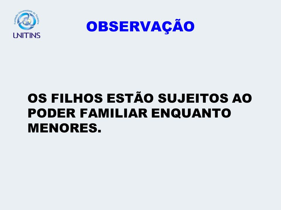 OBSERVAÇÃO OS FILHOS ESTÃO SUJEITOS AO PODER FAMILIAR ENQUANTO MENORES.