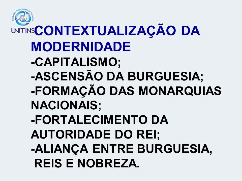 CONTEXTUALIZAÇÃO DA MODERNIDADE -CAPITALISMO; -ASCENSÃO DA BURGUESIA; -FORMAÇÃO DAS MONARQUIAS NACIONAIS; -FORTALECIMENTO DA AUTORIDADE DO REI; -ALIANÇA ENTRE BURGUESIA, REIS E NOBREZA.