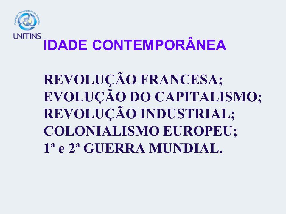 IDADE CONTEMPORÂNEA REVOLUÇÃO FRANCESA; EVOLUÇÃO DO CAPITALISMO; REVOLUÇÃO INDUSTRIAL; COLONIALISMO EUROPEU; 1ª e 2ª GUERRA MUNDIAL.