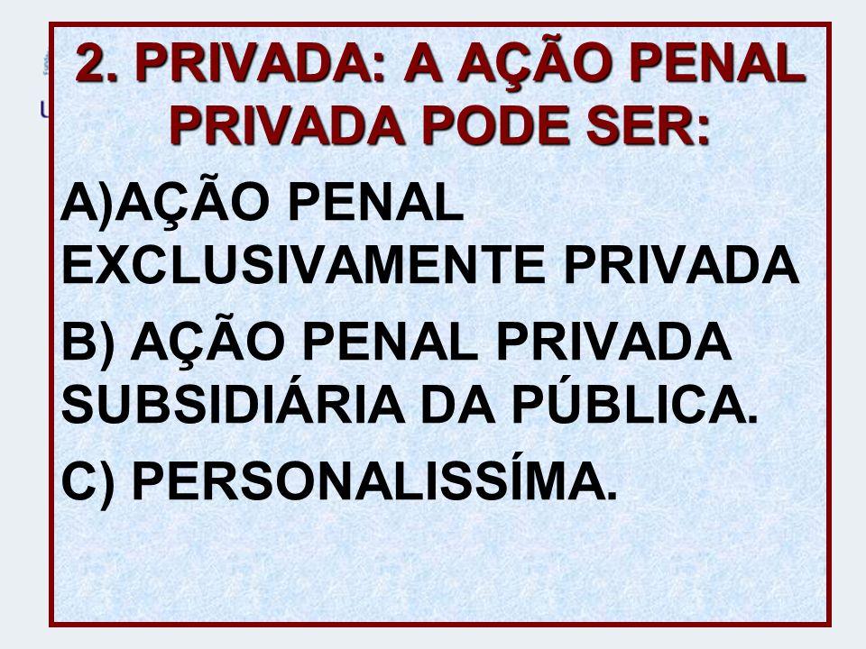 2. PRIVADA: A AÇÃO PENAL PRIVADA PODE SER: