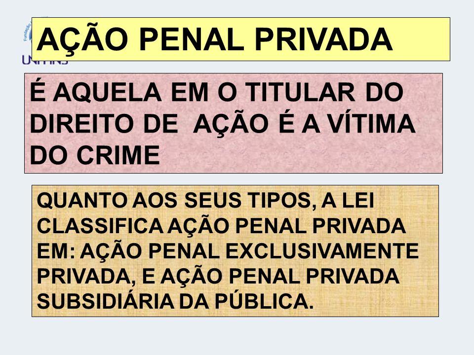 AÇÃO PENAL PRIVADA É AQUELA EM O TITULAR DO DIREITO DE AÇÃO É A VÍTIMA DO CRIME.