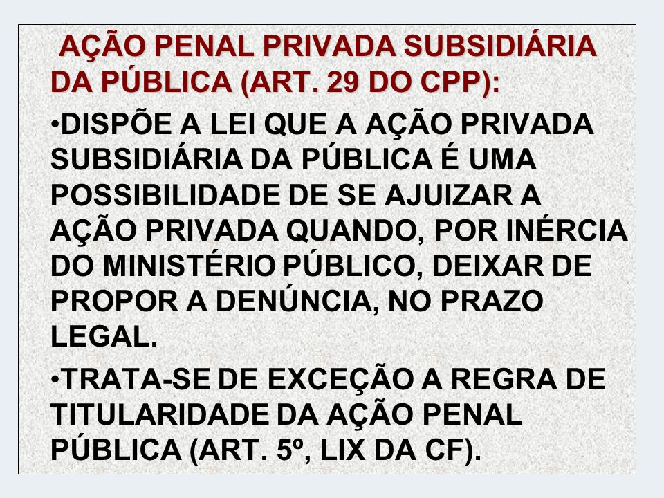 AÇÃO PENAL PRIVADA SUBSIDIÁRIA DA PÚBLICA (ART. 29 DO CPP):