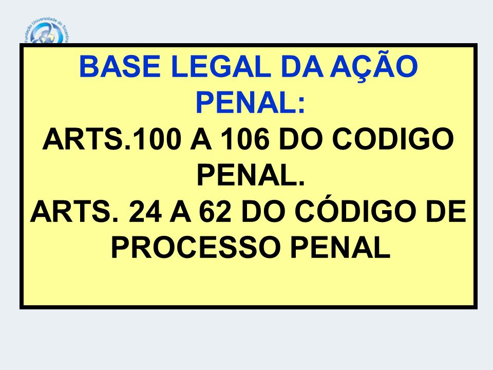 BASE LEGAL DA AÇÃO PENAL: ARTS. 24 A 62 DO CÓDIGO DE PROCESSO PENAL