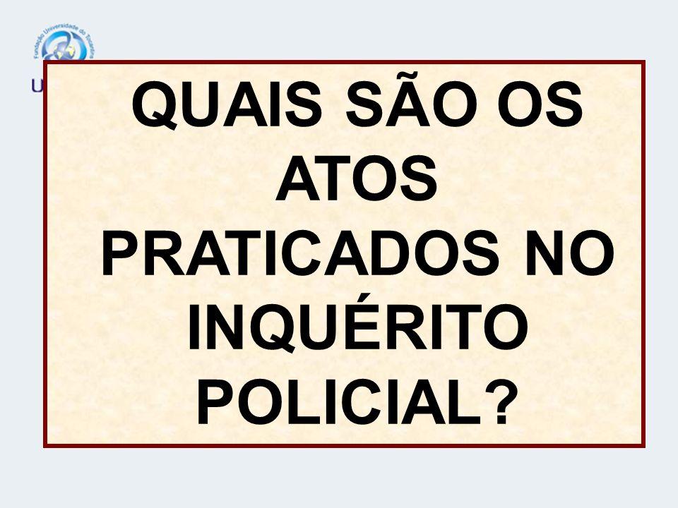 QUAIS SÃO OS ATOS PRATICADOS NO INQUÉRITO POLICIAL