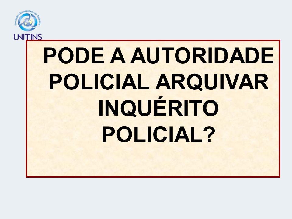 PODE A AUTORIDADE POLICIAL ARQUIVAR INQUÉRITO POLICIAL