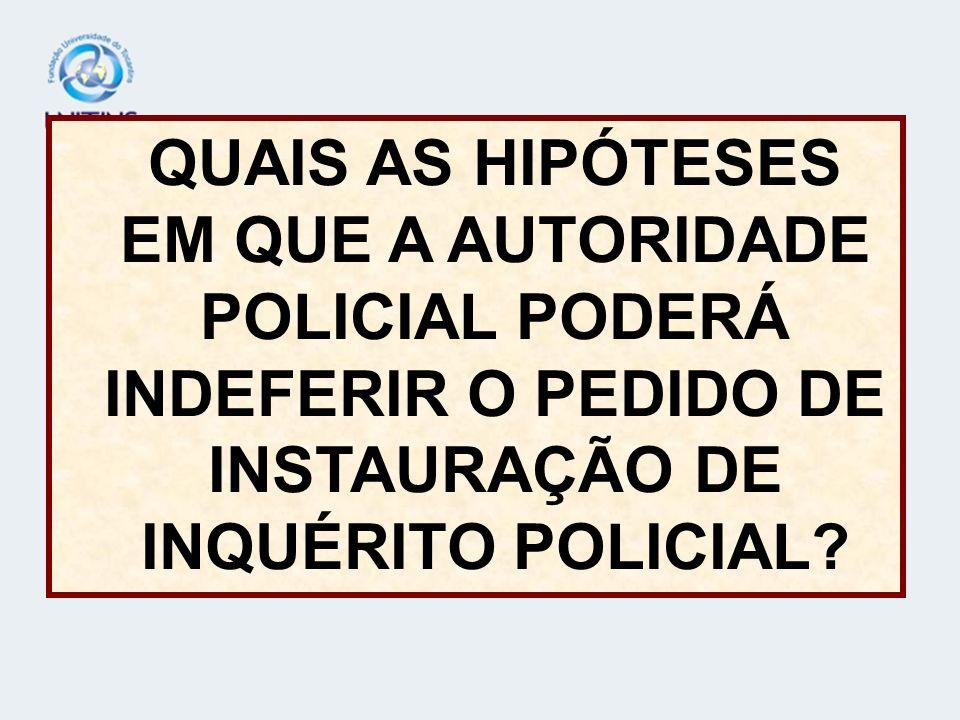 QUAIS AS HIPÓTESES EM QUE A AUTORIDADE POLICIAL PODERÁ INDEFERIR O PEDIDO DE INSTAURAÇÃO DE INQUÉRITO POLICIAL