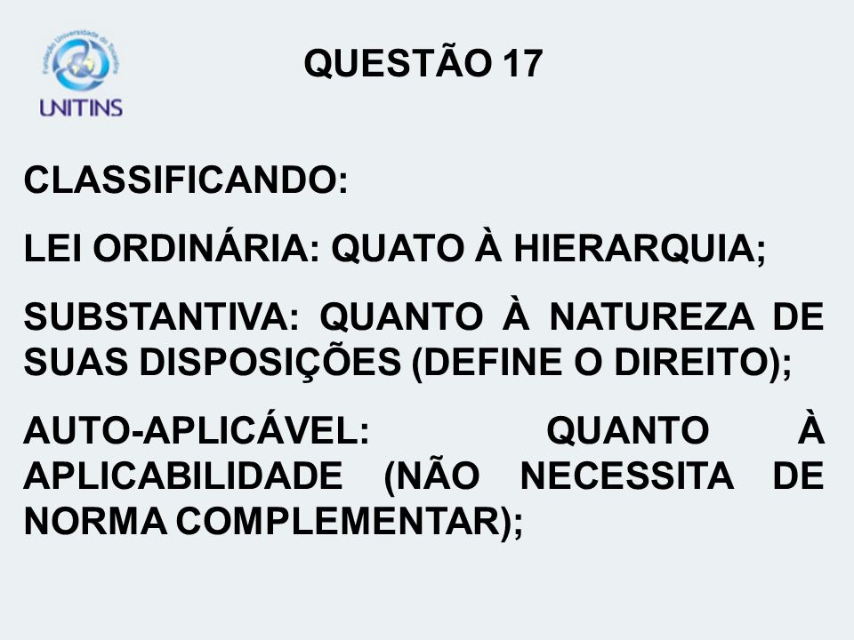 QUESTÃO 17 CLASSIFICANDO: LEI ORDINÁRIA: QUATO À HIERARQUIA; SUBSTANTIVA: QUANTO À NATUREZA DE SUAS DISPOSIÇÕES (DEFINE O DIREITO);
