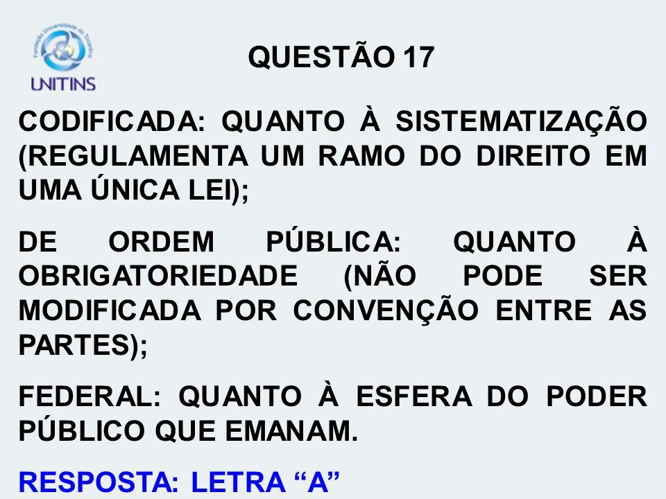 QUESTÃO 17 CODIFICADA: QUANTO À SISTEMATIZAÇÃO (REGULAMENTA UM RAMO DO DIREITO EM UMA ÚNICA LEI);