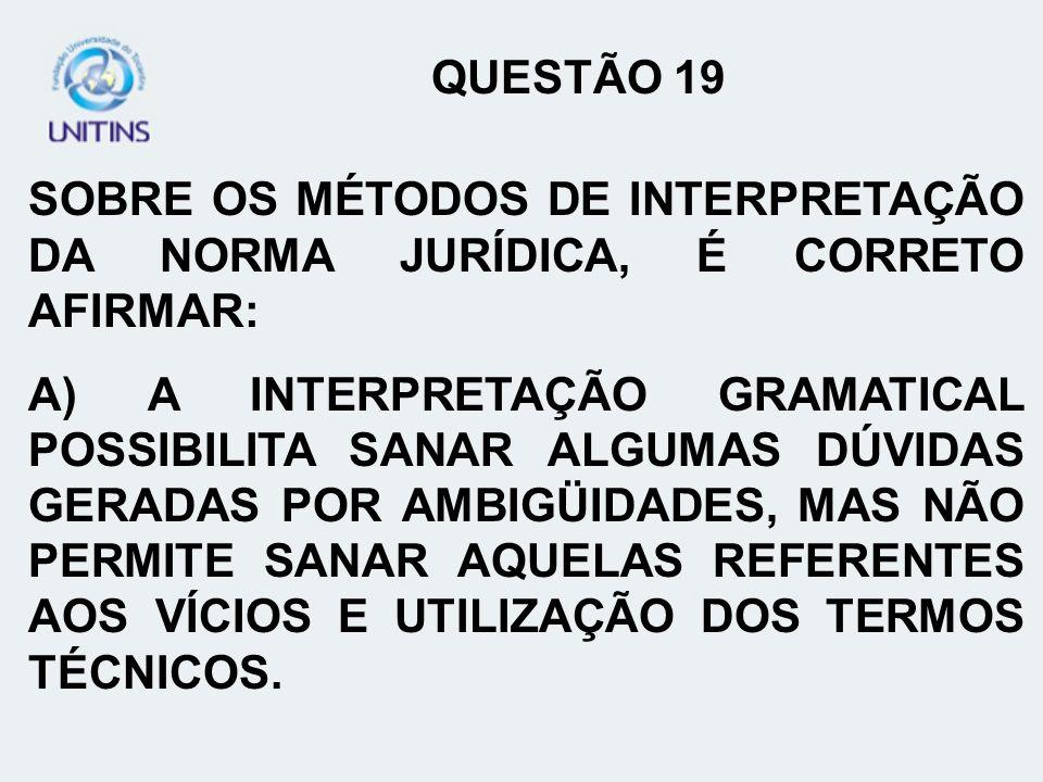 QUESTÃO 19 SOBRE OS MÉTODOS DE INTERPRETAÇÃO DA NORMA JURÍDICA, É CORRETO AFIRMAR: