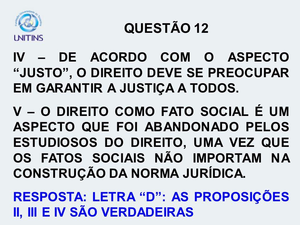 QUESTÃO 12 IV – DE ACORDO COM O ASPECTO JUSTO , O DIREITO DEVE SE PREOCUPAR EM GARANTIR A JUSTIÇA A TODOS.