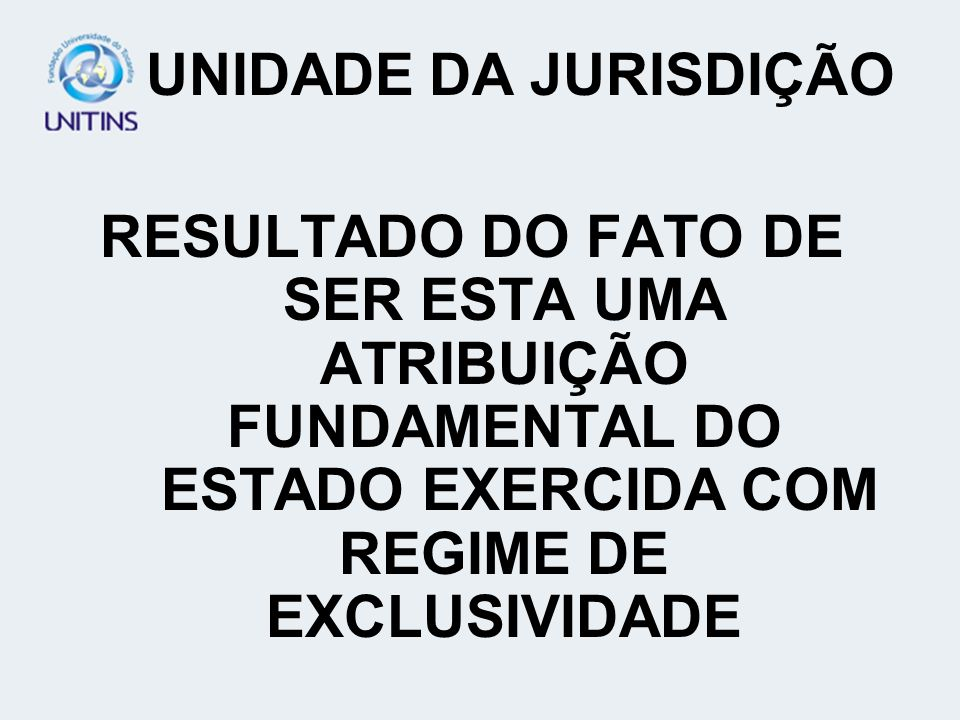 UNIDADE DA JURISDIÇÃO RESULTADO DO FATO DE SER ESTA UMA ATRIBUIÇÃO FUNDAMENTAL DO ESTADO EXERCIDA COM REGIME DE EXCLUSIVIDADE.