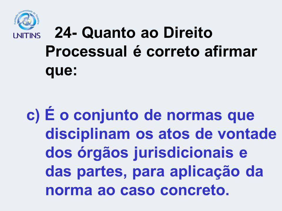 24- Quanto ao Direito Processual é correto afirmar que: