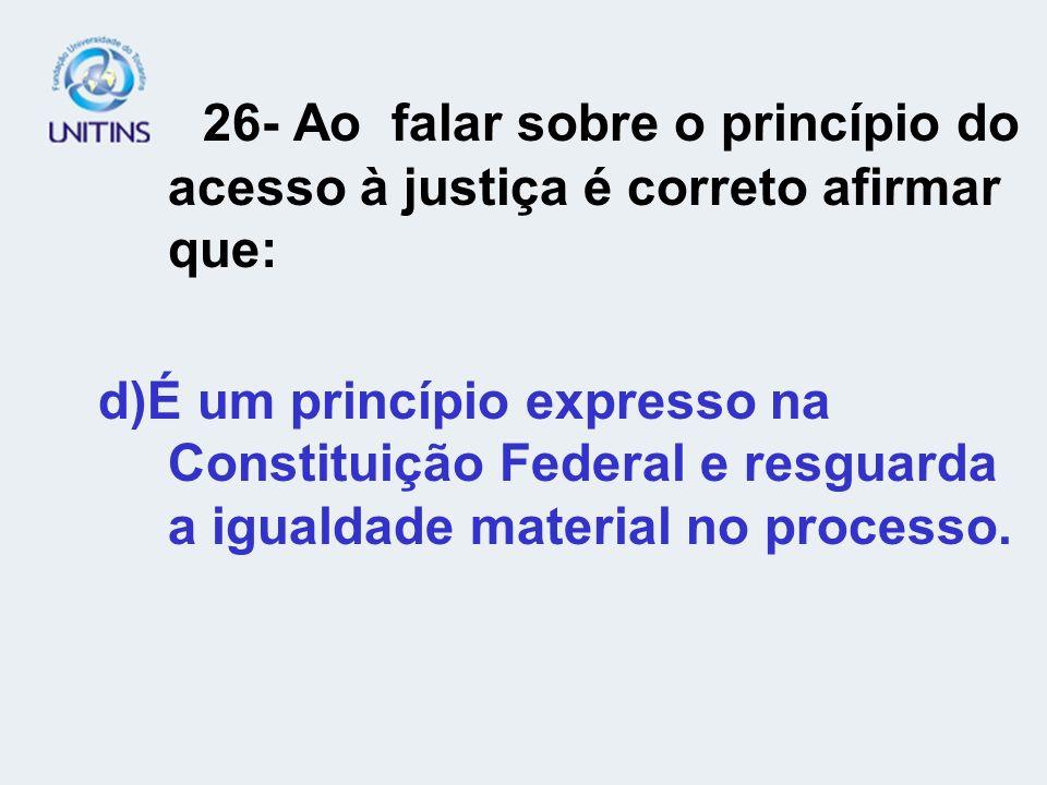26- Ao falar sobre o princípio do acesso à justiça é correto afirmar que: