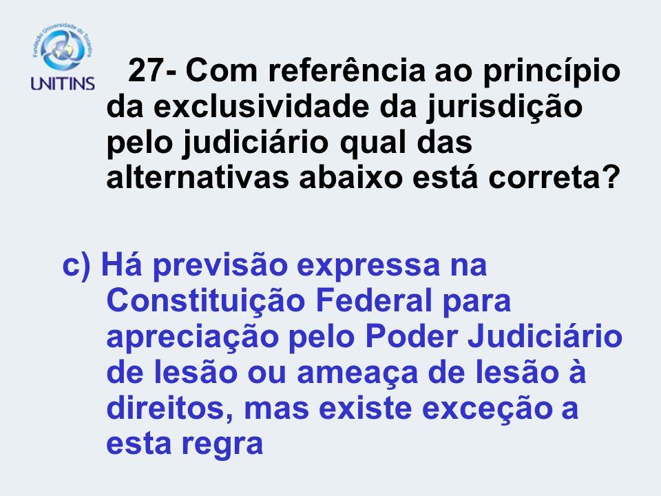 27- Com referência ao princípio da exclusividade da jurisdição pelo judiciário qual das alternativas abaixo está correta