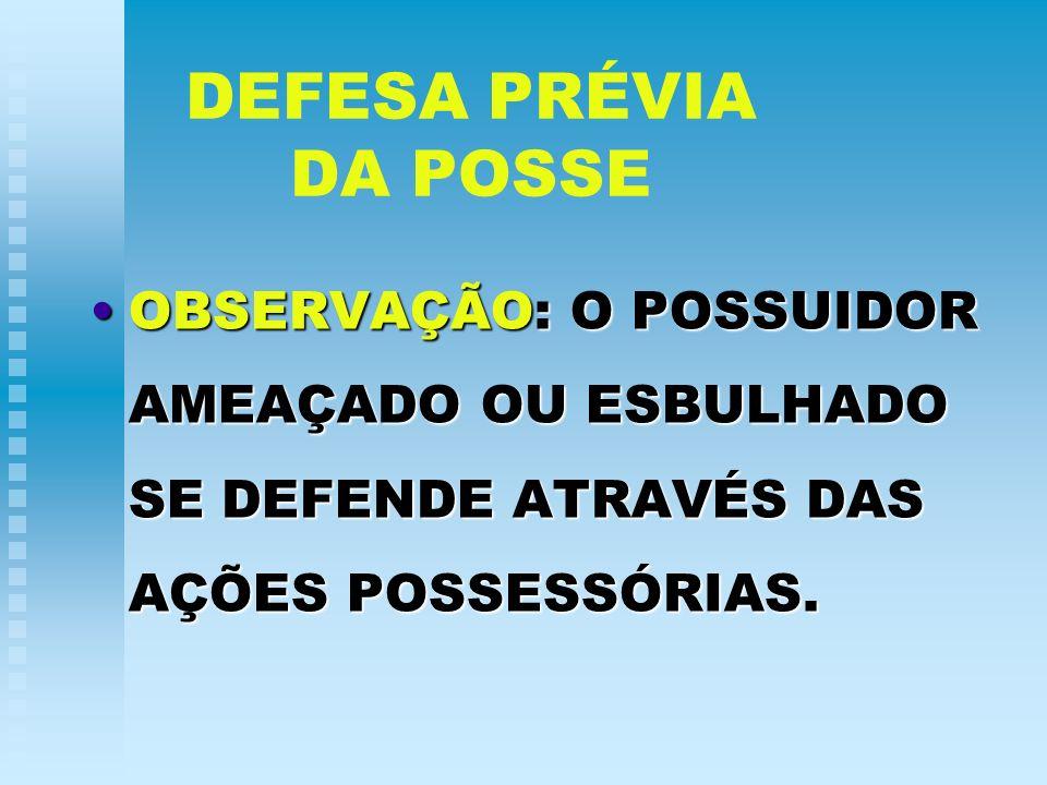 DEFESA PRÉVIA DA POSSEOBSERVAÇÃO: O POSSUIDOR AMEAÇADO OU ESBULHADO SE DEFENDE ATRAVÉS DAS AÇÕES POSSESSÓRIAS.