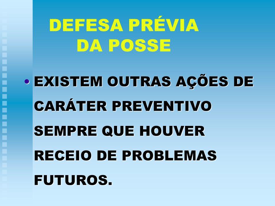 DEFESA PRÉVIA DA POSSE EXISTEM OUTRAS AÇÕES DE CARÁTER PREVENTIVO SEMPRE QUE HOUVER RECEIO DE PROBLEMAS FUTUROS.