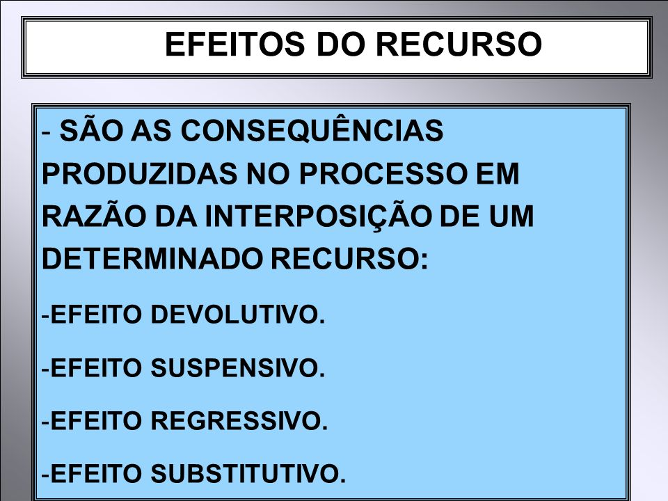 EFEITOS DO RECURSO SÃO AS CONSEQUÊNCIAS PRODUZIDAS NO PROCESSO EM RAZÃO DA INTERPOSIÇÃO DE UM DETERMINADO RECURSO: