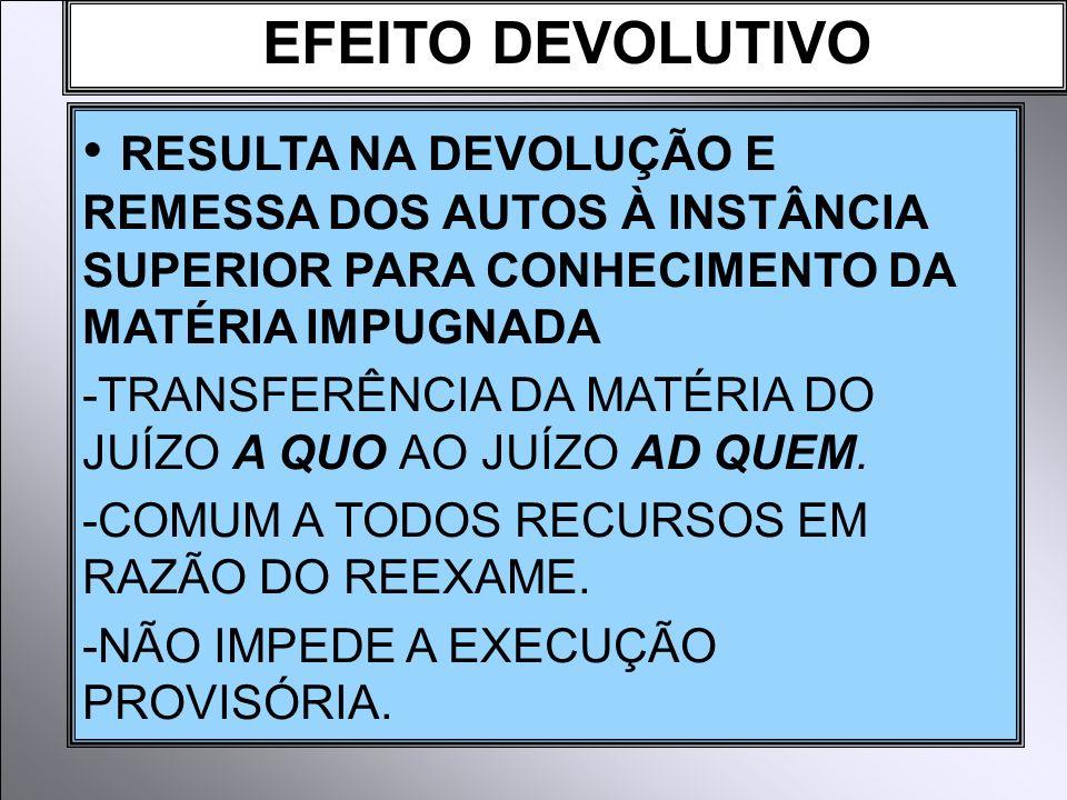EFEITO DEVOLUTIVO RESULTA NA DEVOLUÇÃO E REMESSA DOS AUTOS À INSTÂNCIA SUPERIOR PARA CONHECIMENTO DA MATÉRIA IMPUGNADA.