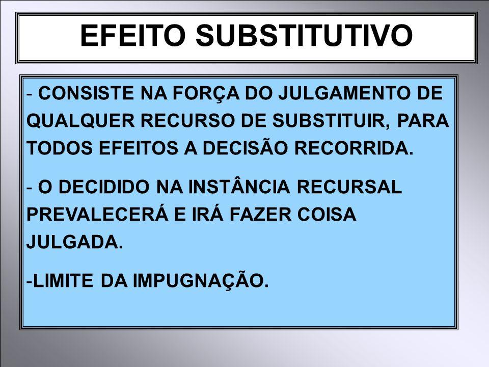 EFEITO SUBSTITUTIVO CONSISTE NA FORÇA DO JULGAMENTO DE QUALQUER RECURSO DE SUBSTITUIR, PARA TODOS EFEITOS A DECISÃO RECORRIDA.