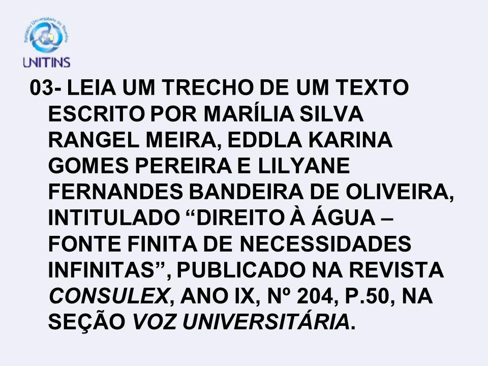 03- LEIA UM TRECHO DE UM TEXTO ESCRITO POR MARÍLIA SILVA RANGEL MEIRA, EDDLA KARINA GOMES PEREIRA E LILYANE FERNANDES BANDEIRA DE OLIVEIRA, INTITULADO DIREITO À ÁGUA – FONTE FINITA DE NECESSIDADES INFINITAS , PUBLICADO NA REVISTA CONSULEX, ANO IX, Nº 204, P.50, NA SEÇÃO VOZ UNIVERSITÁRIA.