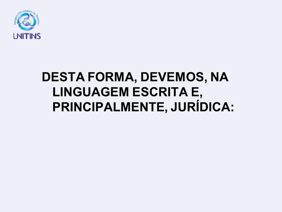 DESTA FORMA, DEVEMOS, NA LINGUAGEM ESCRITA E, PRINCIPALMENTE, JURÍDICA: