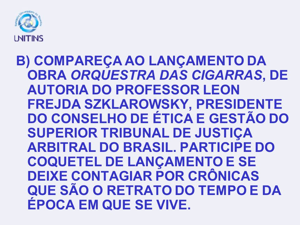 B) COMPAREÇA AO LANÇAMENTO DA OBRA ORQUESTRA DAS CIGARRAS, DE AUTORIA DO PROFESSOR LEON FREJDA SZKLAROWSKY, PRESIDENTE DO CONSELHO DE ÉTICA E GESTÃO DO SUPERIOR TRIBUNAL DE JUSTIÇA ARBITRAL DO BRASIL.
