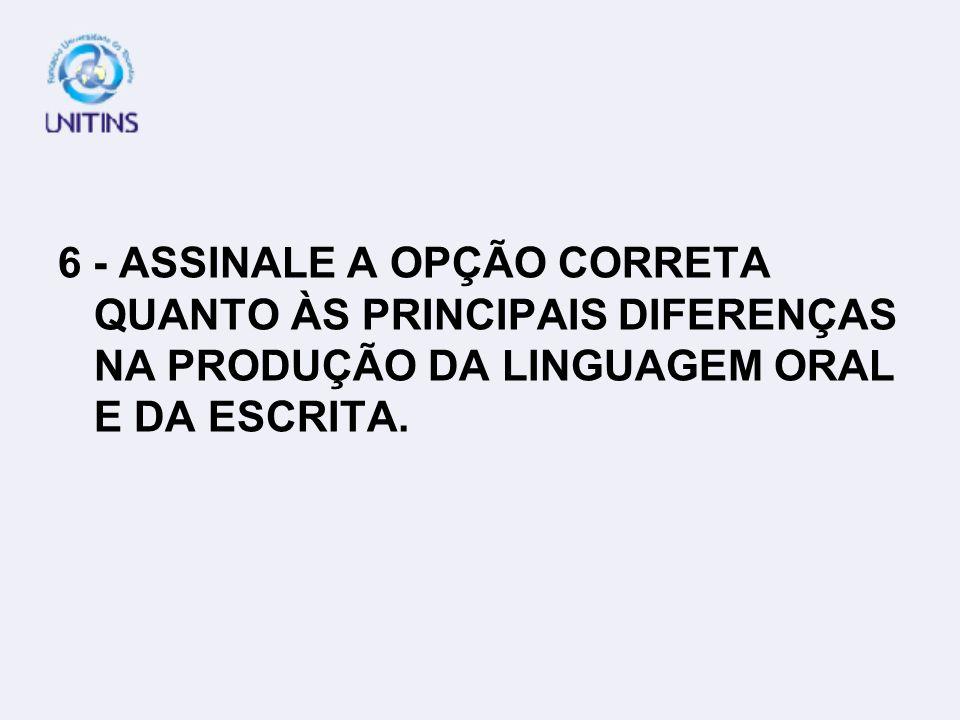 6 - ASSINALE A OPÇÃO CORRETA QUANTO ÀS PRINCIPAIS DIFERENÇAS NA PRODUÇÃO DA LINGUAGEM ORAL E DA ESCRITA.
