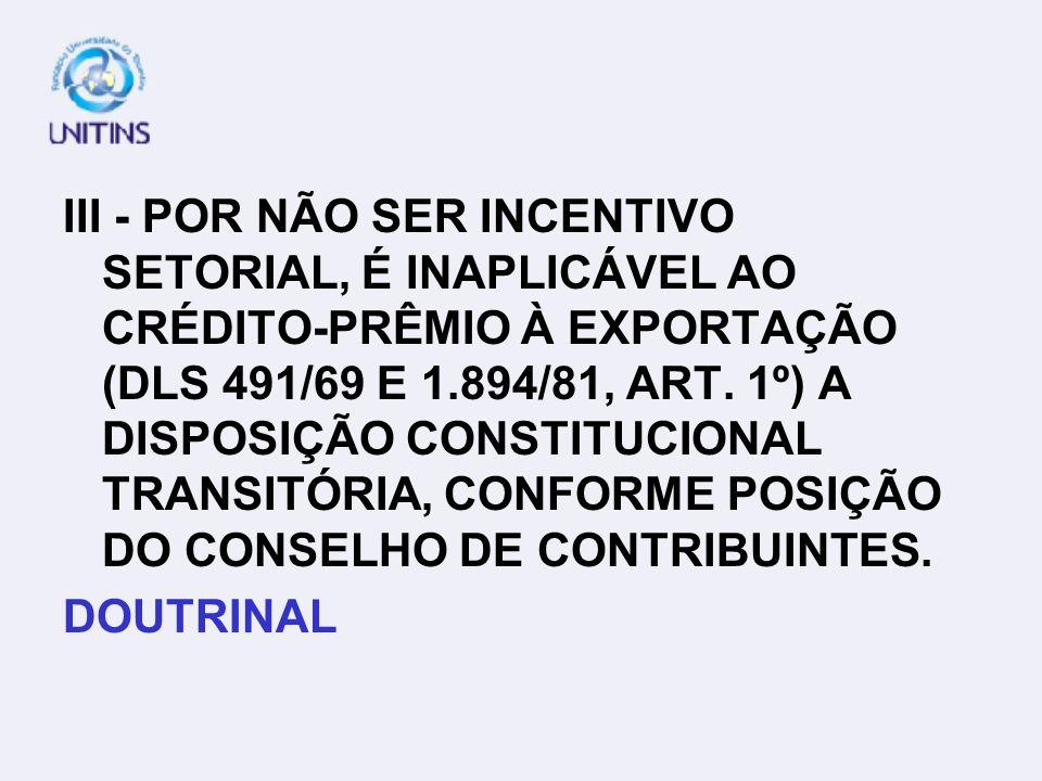 III - POR NÃO SER INCENTIVO SETORIAL, É INAPLICÁVEL AO CRÉDITO-PRÊMIO À EXPORTAÇÃO (DLS 491/69 E 1.894/81, ART. 1º) A DISPOSIÇÃO CONSTITUCIONAL TRANSITÓRIA, CONFORME POSIÇÃO DO CONSELHO DE CONTRIBUINTES.